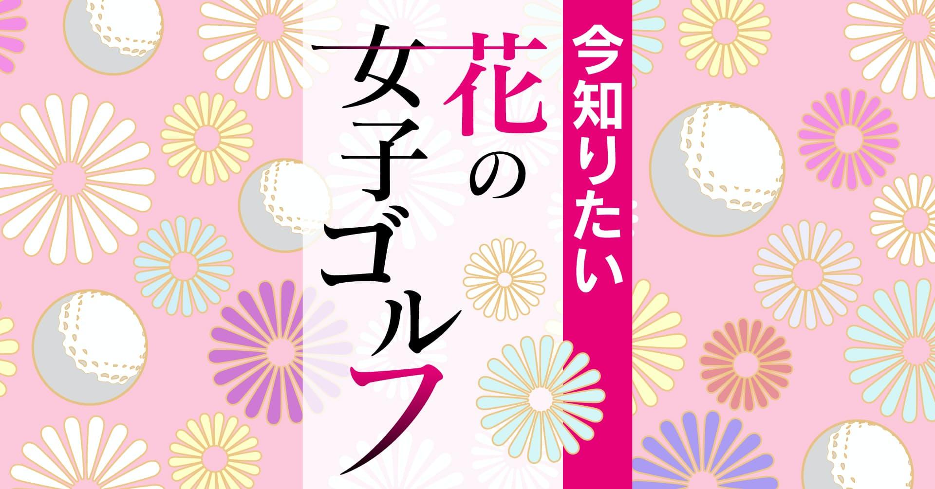 今知りたい 花の女子ゴルフ